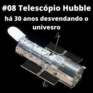 #08 – Telescópio Hubble: há 30 anos desvendando o passado e olhando o futuro