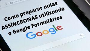 Google Formulários para  criar aulas assíncronas